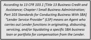 according to 13 CFR 13.1, lender service provider means an agent who carries out lender functions in originating, disbursing, servicing, and/or loquidating a specific sba business loan or portfolio for compensation from the lender
